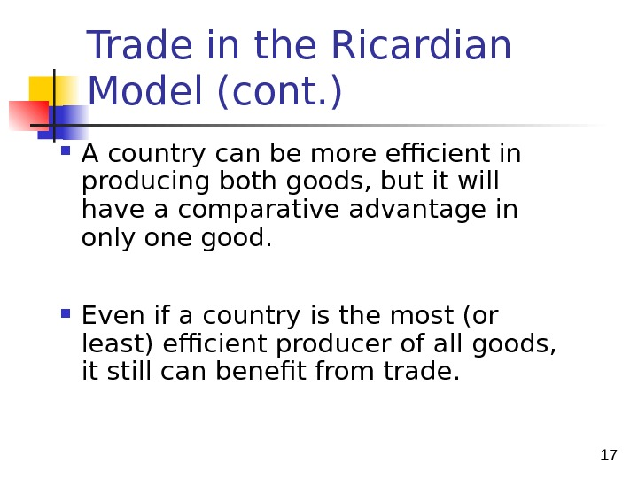 17 Trade in the Ricardian Model (cont. ) A country can be more efficient in producing