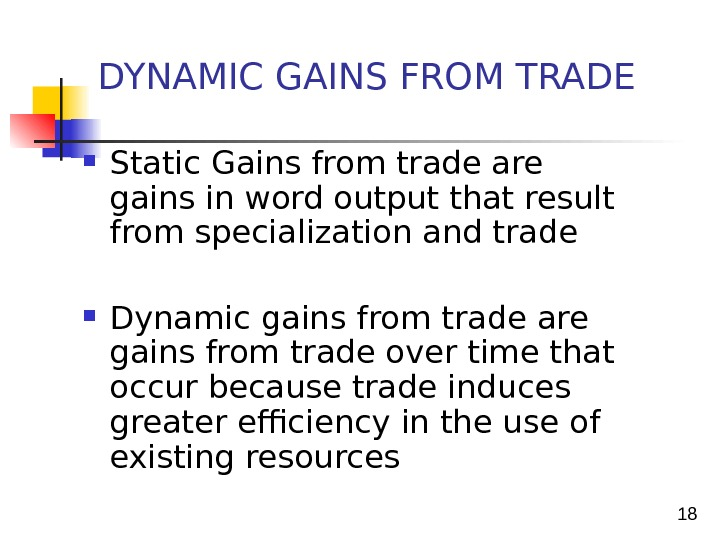 18 Static Gains from trade are gains in word output that result from specialization and trade