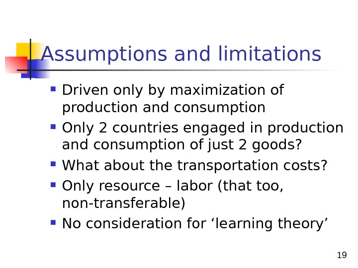 19  Assumptions and limitations Driven only by maximization of production and consumption Only 2 countries