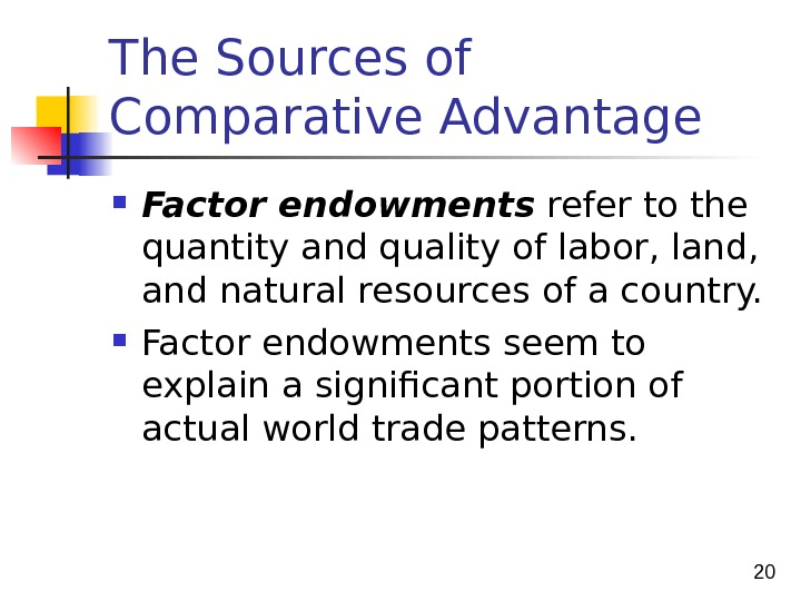 20 The Sources of Comparative Advantage Factor endowments refer to the quantity and quality of labor,