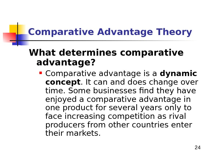 24 Comparative Advantage Theory What determines comparative advantage?  Comparative advantage is a dynamic concept. It