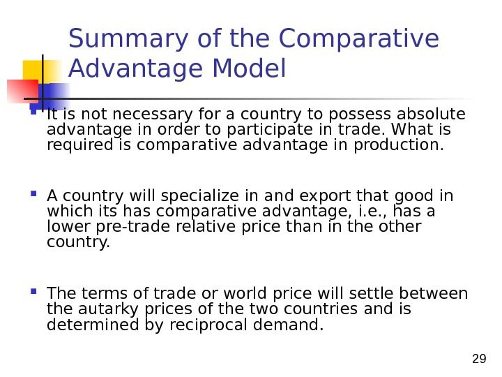 29 Summary of the Comparative Advantage Model It is not necessary for a country to possess