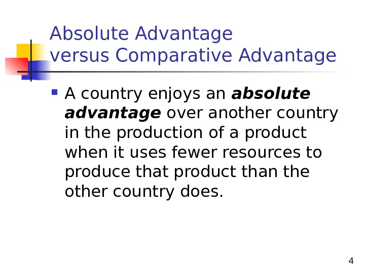 4 Absolute Advantage versus Comparative Advantage A country enjoys an absolute advantage over another country in