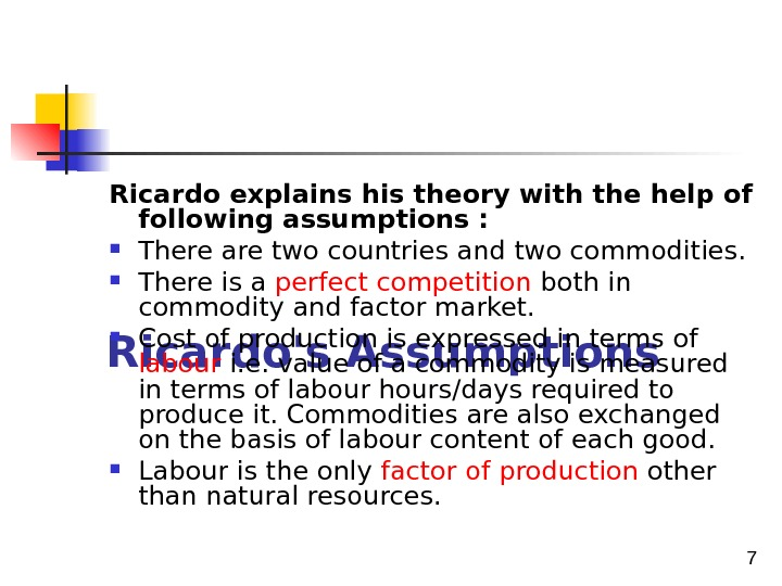 7 Ricardo's Assumptions Ricardo explains his theory with the help of following assumptions :  There