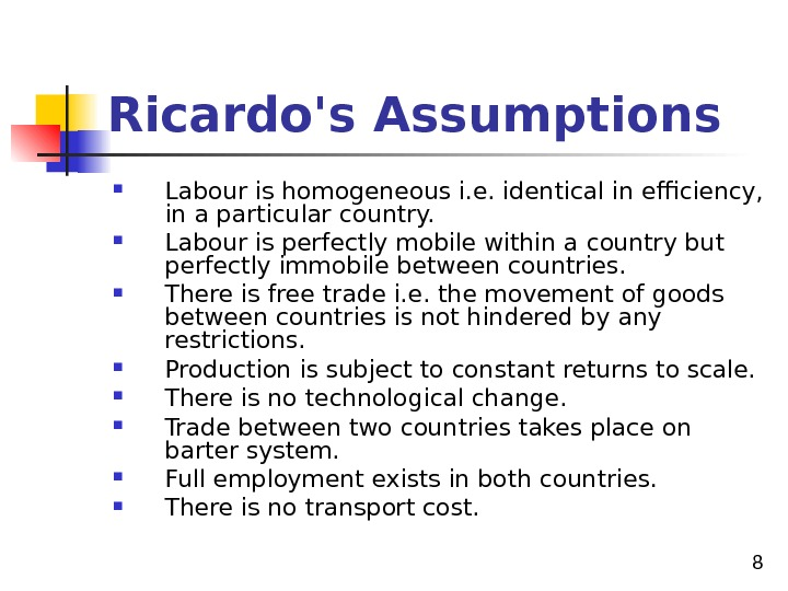 8 Ricardo's Assumptions Labour is homogeneous i. e. identical in efficiency,  in a particular country.