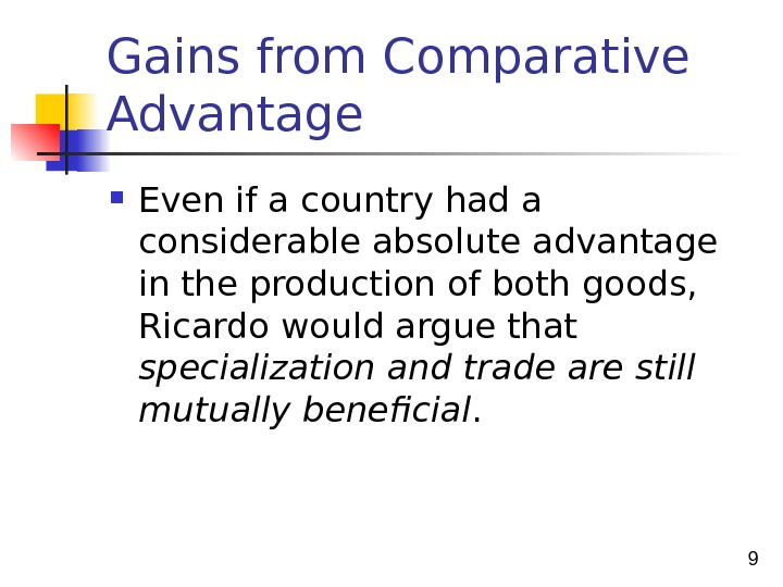 9 Gains from Comparative Advantage Even if a country had a considerable absolute advantage in the