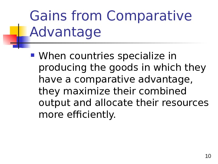 10 Gains from Comparative Advantage When countries specialize in producing the goods in which they have