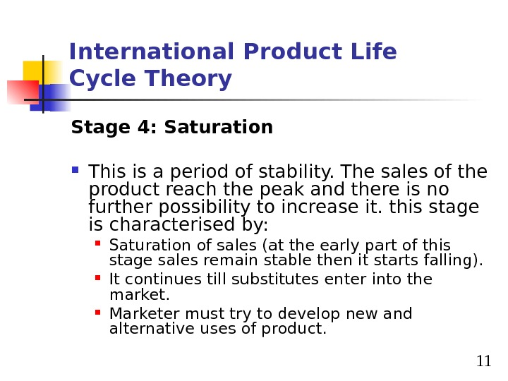11 International Product Life Cycle Theory Stage 4: Saturation This is a period of stability. The