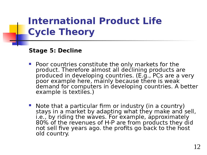 12 International Product Life Cycle Theory Stage 5: Decline Poor countries constitute the only markets for