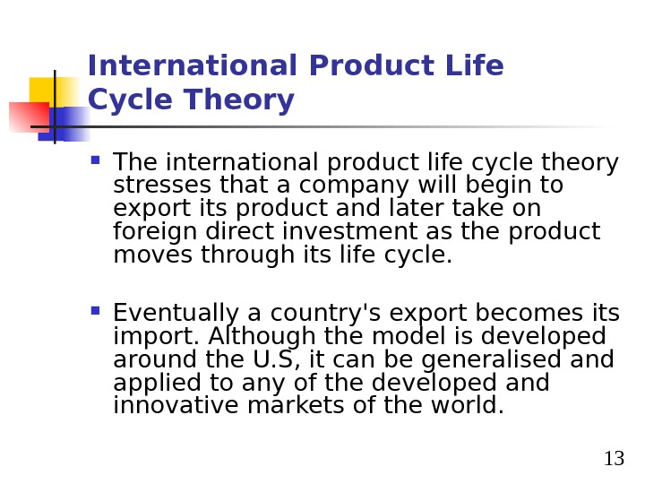 13 International Product Life Cycle Theory The international product life cycle theory stresses that a company