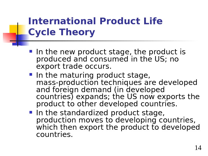 14 International Product Life Cycle Theory In the new product stage, the product is produced and