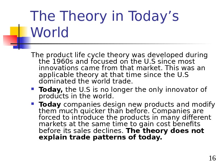 16 The Theory in Today's World The product life cycle theory was developed during the 1960