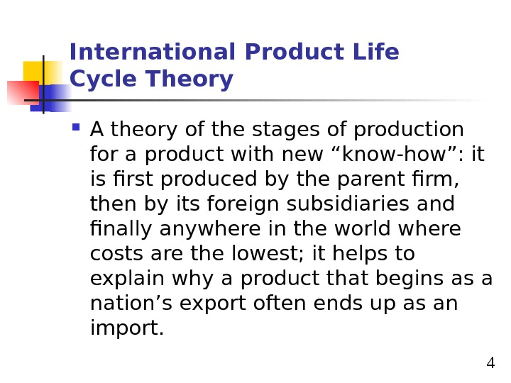4 International Product Life Cycle Theory A theory of the stages of production for a product