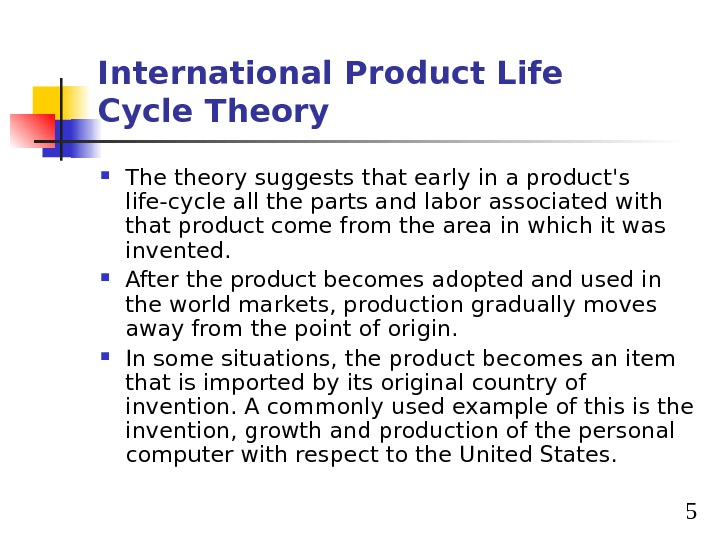 5 International Product Life Cycle Theory The theory suggests that early in a product's life-cycle all