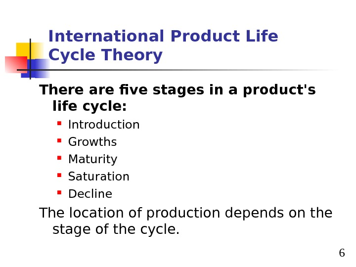 6 International Product Life Cycle Theory There are five stages in a product's life cycle: