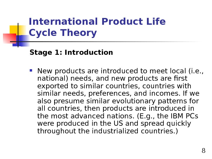 8 International Product Life Cycle Theory Stage 1: Introduction New products are introduced to meet local