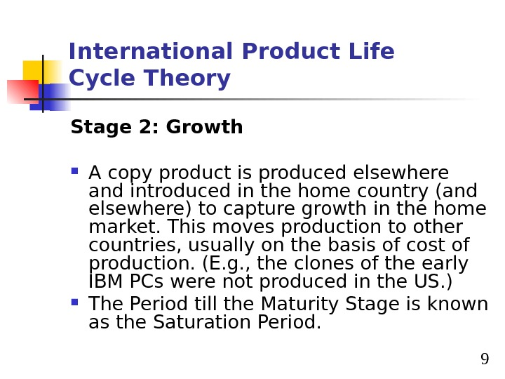 9 International Product Life Cycle Theory Stage 2: Growth A copy product is produced elsewhere and