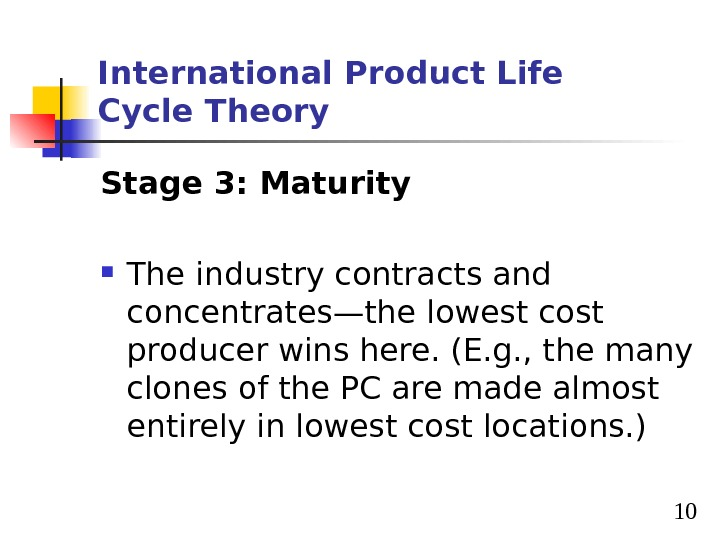 10 International Product Life Cycle Theory Stage 3: Maturity The industry contracts and concentrates—the lowest cost