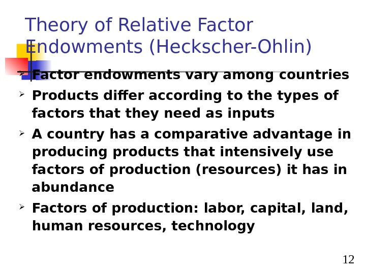 12 Theory of Relative Factor Endowments (Heckscher-Ohlin) Factor endowments vary among countries Products differ according to