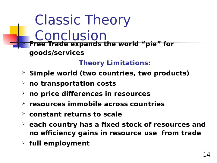 "14 Classic Theory Conclusion Free Trade expands the world ""pie"" for goods/services Theory Limitations:  Simple"