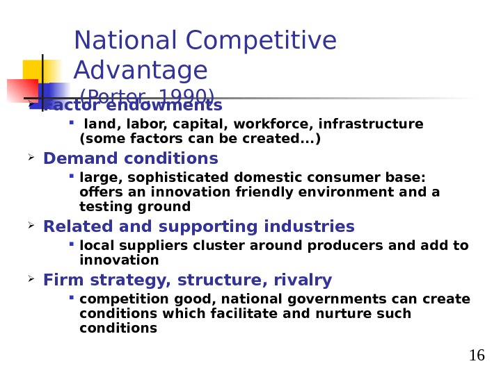 16 National Competitive Advantage  (Porter, 1990) Factor endowments  land, labor, capital, workforce, infrastructure (some