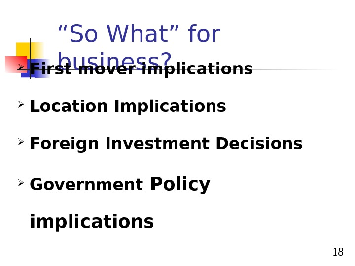 "18"" So What"" for business?  First mover implications Location Implications Foreign Investment Decisions  Government"