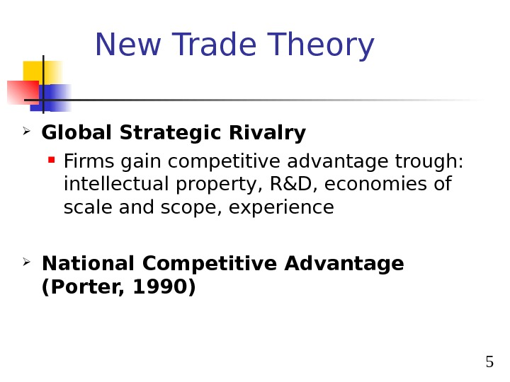 5 New Trade Theory Global Strategic Rivalry Firms gain competitive advantage trough:  intellectual property, R&D,