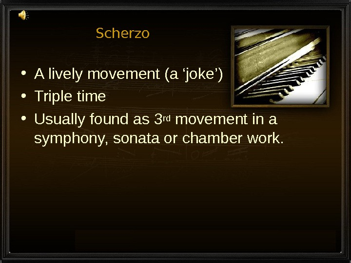 Scherzo • A lively movement (a 'joke') • Triple time • Usually found as 3 rd
