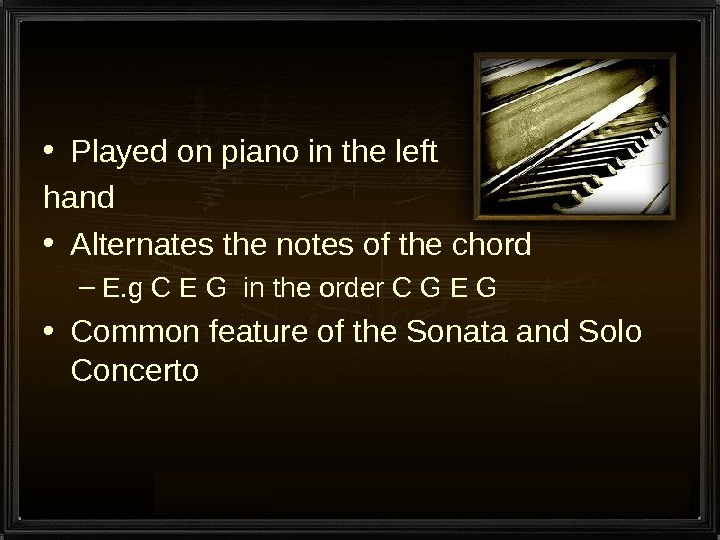 • Played on piano in the left hand • Alternates the notes of the chord