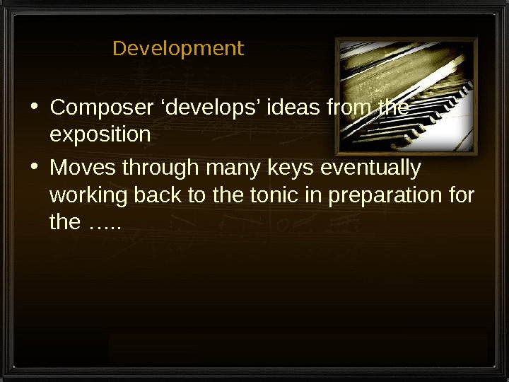 Development • Composer 'develops' ideas from the exposition • Moves through many keys eventually working back