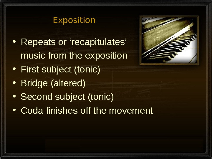Exposition • Repeats or 'recapitulates' music from the exposition • First subject (tonic) • Bridge (altered)