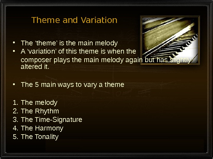 Theme and Variation • The 'theme' is the main melody • A 'variation' of this theme