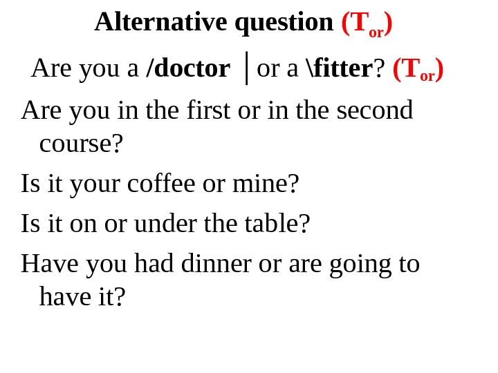 Alternative question (T or )  Are you a /doctor │or a \fitter ?  (T