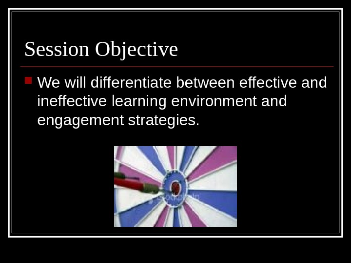 Session Objective We will differentiate between effective and ineffective learning environment and engagement strategies.