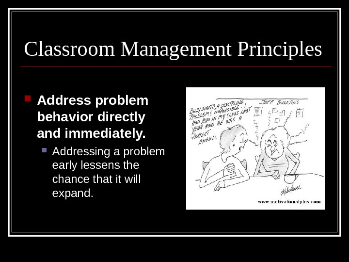 Classroom Management Principles Address problem behavior directly and immediately. Addressing a problem early lessens the chance