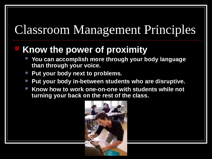Classroom Management Principles Know the power of proximity You can accomplish more through your body language