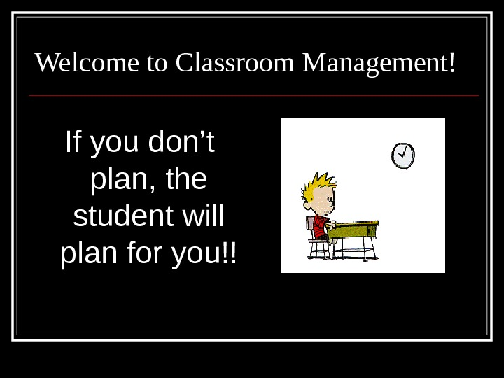 Welcome to Classroom Management! If you don't plan, the student will plan for you!!