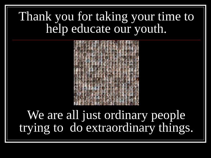 Thank you for taking your time to help educate our youth. We are all just ordinary