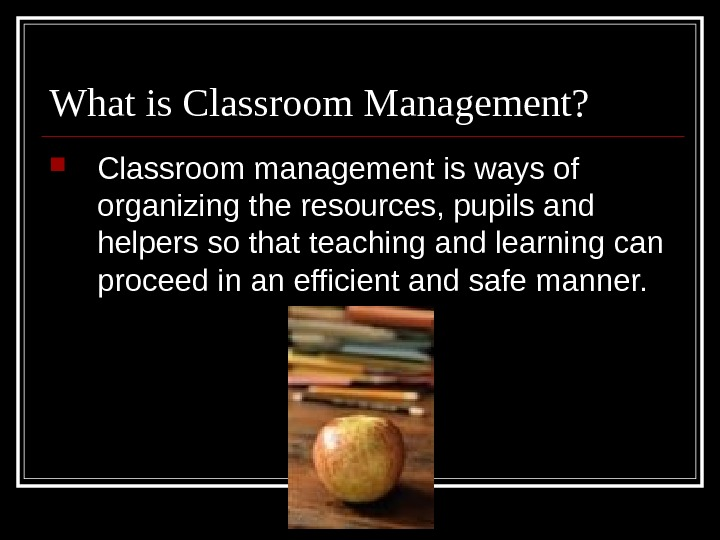 What is Classroom Management?  Classroom management is ways of organizing the resources, pupils and helpers