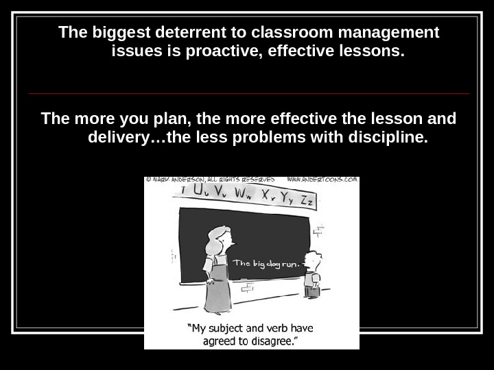 The biggest deterrent to classroom management issues is proactive, effective lessons. The more you plan, the