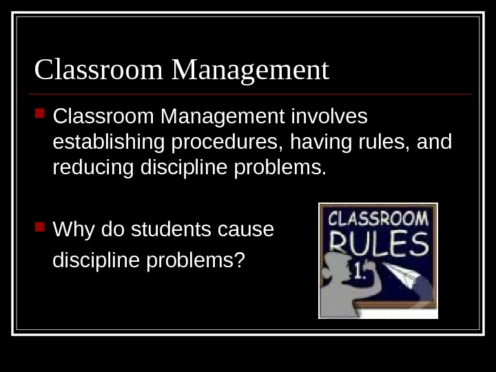 Classroom Management involves establishing procedures, having rules, and reducing discipline problems.  Why do students cause