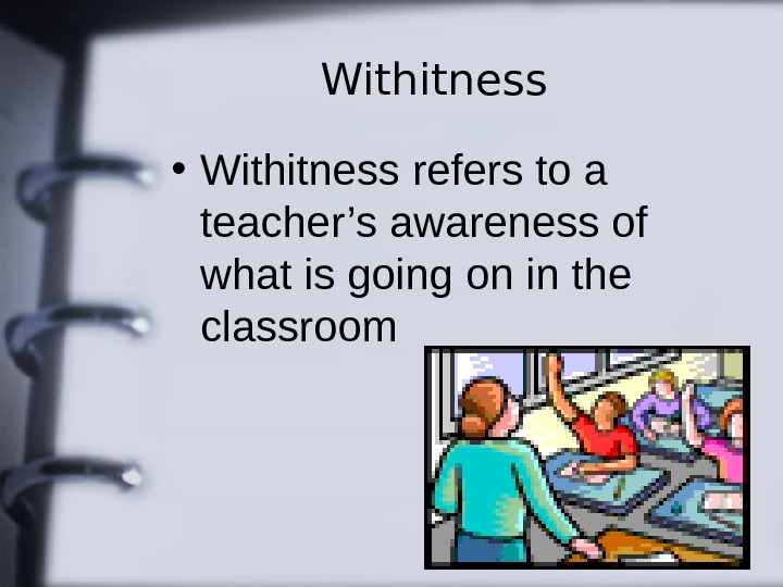 Withitness • Withitness refers to a teacher's awareness of what is going on in
