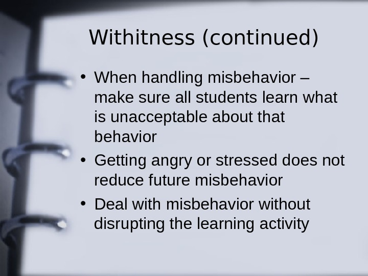 Withitness (continued) • When handling misbehavior – make sure all students learn what is