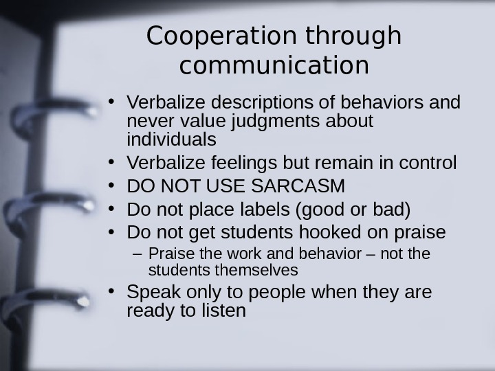 Cooperation through communication • Verbalize descriptions of behaviors and never value judgments about individuals