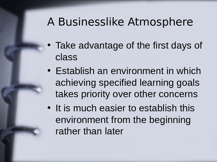 A Businesslike Atmosphere • Take advantage of the first days of class • Establish