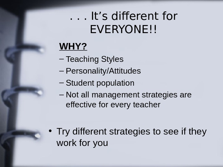 . . . It's different for EVERYONE!! WHY? – Teaching Styles – Personality/Attitudes – Student