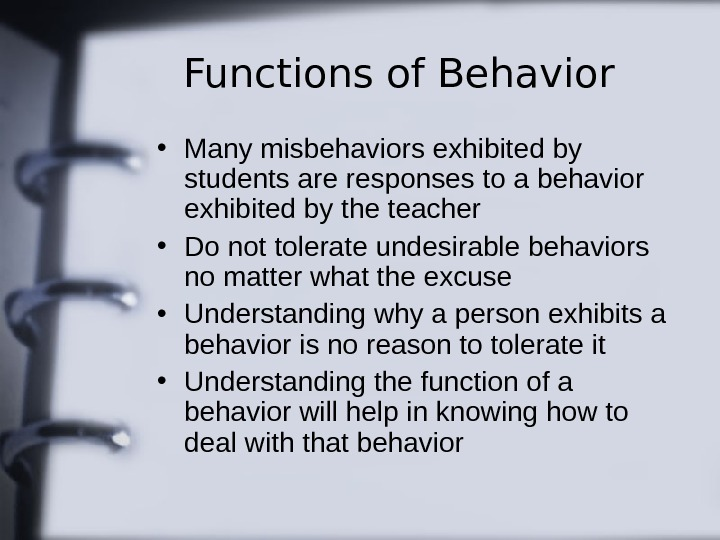 Functions of Behavior • Many misbehaviors exhibited by students are responses to a behavior