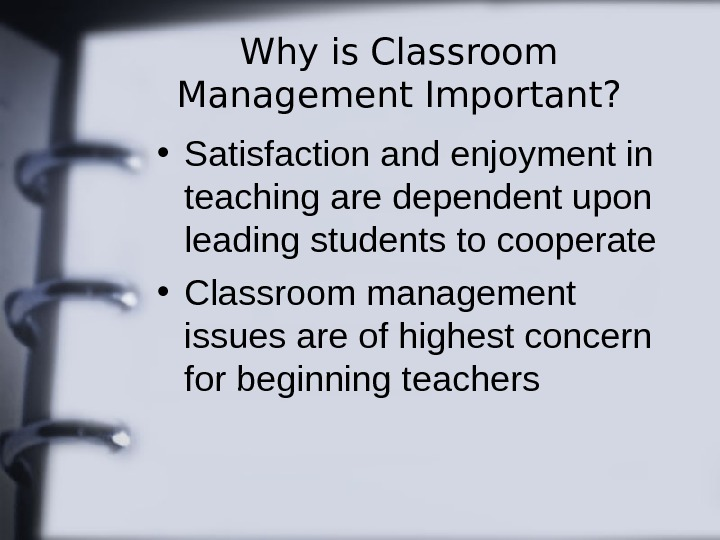 Why is Classroom Management Important?  • Satisfaction and enjoyment in teaching are dependent