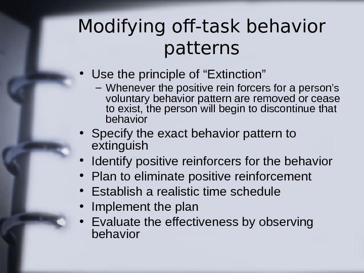 "Modifying off-task behavior patterns • Use the principle of ""Extinction"" – Whenever the positive"