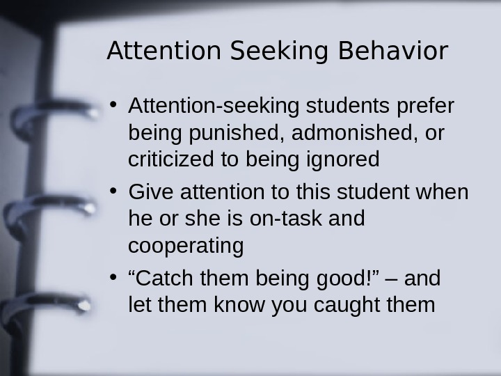 Attention Seeking Behavior • Attention-seeking students prefer being punished, admonished, or criticized to being